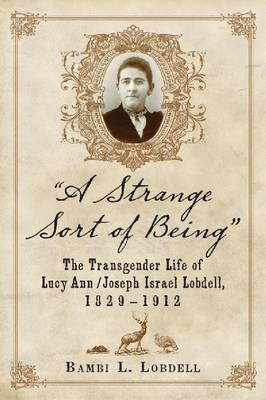 A Strange Sort of Being: The Transgender Life of Lucy Ann / Joseph Israel Lobdell, 1829-1912 (Paperback)