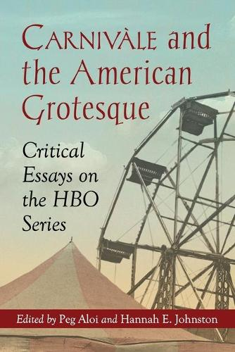 Carnivale and the American Grotesque: Critical Essays on the HBO Series (Paperback)