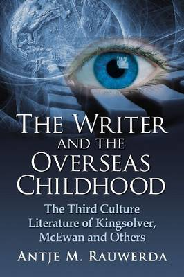 The Writer and the Overseas Childhood: The Third Culture Literature of Kingsolver, McEwan and Others (Paperback)