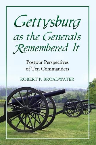 Gettysburg as the Generals Remembered it: Postwar Perspectives of Ten Commanders (Paperback)