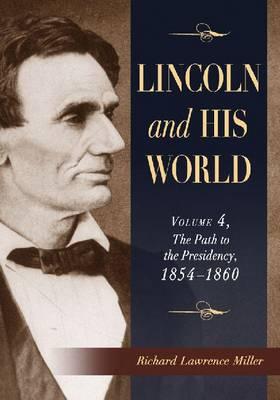 Lincoln and His World: Lincoln and His World Path to the Presidency, 1854-1860 v.4 (Paperback)