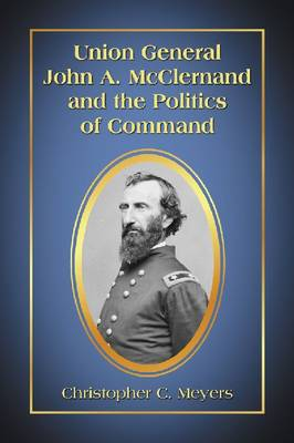 Union General John A. McClernand and the Politics of Command (Paperback)