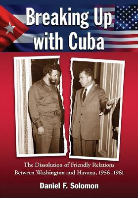 Breaking Up with Cuba: The Dissolution of Friendly Relations Between Washington and Havana, 1956-1961 (Paperback)