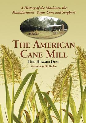 The American Cane Mill: A History of the Machines, the Manufacturers, Sugar Cane and Sorghum (Paperback)