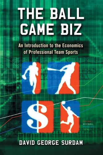 The Ball Game Biz: An Introduction to the Economics of Professional Team Sports (Paperback)
