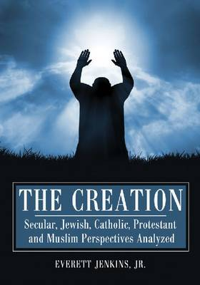 The Creation: Secular, Jewish, Catholic, Protestant and Muslim Perspectives Analyzed (Paperback)