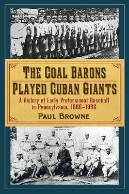 The Coal Barons Played Cuban Giants: A History of Early Professional Baseball in Pennsylvania, 1886-1896 (Paperback)