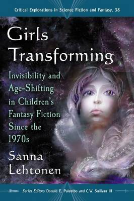 Girls Transforming: Invisibility and Age-Shifting in Children's Fantasy Fiction Since the 1970s - Critical Explorations in Science Fiction and Fantasy (Paperback)