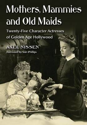 Mothers, Mammies and Old Maids: Twenty-Five Character Actresses of Golden Age Hollywood (Paperback)