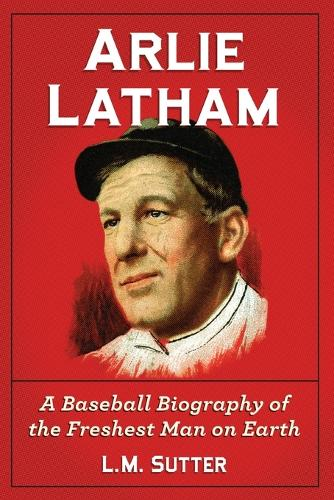 Arlie Latham: A Baseball Biography of the Freshest Man on Earth (Paperback)