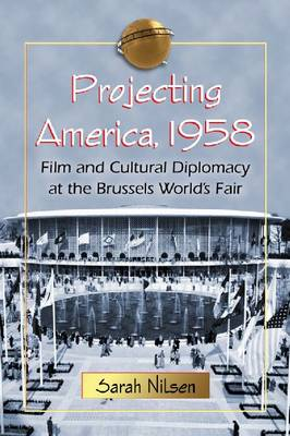 Projecting America, 1958: Film and Cultural Diplomacy at the Brussels World's Fair (Paperback)