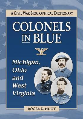Colonels in Blue--Michigan, Ohio and West Virginia: A Civil War Biographical Dictionary (Paperback)