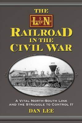 The L&N Railroad in the Civil War: A Vital North-South Link and the Struggle to Control It (Paperback)