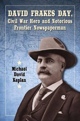 David Frakes Day, Civil War Hero and Notorious Frontier Newspaperman (Paperback)