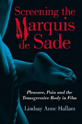 Screening the Marquis de Sade: Pleasure, Pain and the Transgressive Body in Film (Paperback)