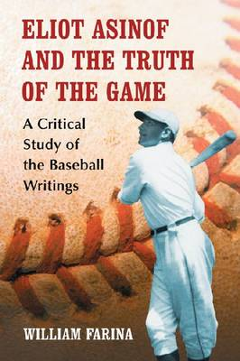 Eliot Asinof and the Truth of the Game: A Critical Study of the Baseball Writings (Paperback)