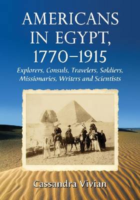 Americans in Egypt, 1770-1915: Explorers, Consuls, Travelers, Soldiers, Missionaries, Writers and Scientists (Paperback)