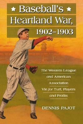 Baseball's Heartland War, 1902-1903: The Western League and American Association Vie for Turf, Players and Profits (Paperback)