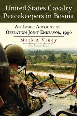 United States Cavalry Peacekeepers in Bosnia: An Inside Account of Operation Joint Endeavor, 1996 (Paperback)