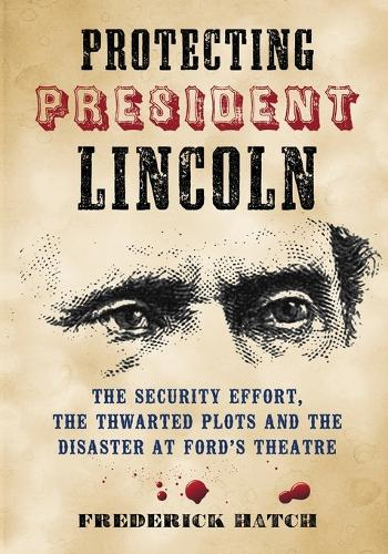 Protecting President Lincoln: The Security Effort, the Thwarted Plots and the Disaster at Ford's Theater (Paperback)