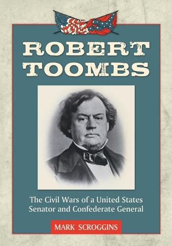 Robert Toombs: The Civil Wars of a United States Senator and Confederate General (Paperback)