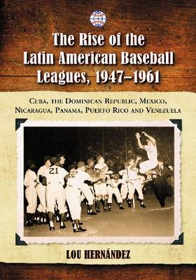 The Rise of the Latin American Baseball Leagues, 1947-1961: Cuba, the Dominican Republic, Mexico, Nicaragua, Panama, Puerto Rico and Venezuela (Paperback)