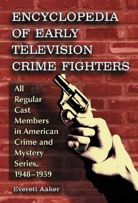Encyclopedia of Early Television Crime Fighters: All Regular Cast Members in American Crime and Mystery Series, 1948-1959 (Paperback)