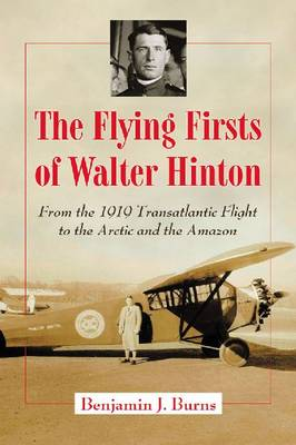 The Flying Firsts of Walter Hinton: From the 1919 Transatlantic Flight to the Arctic and the Amazon (Paperback)