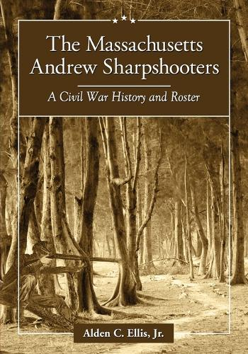 The Massachusetts Andrew Sharpshooters: A Civil War History and Roster (Paperback)