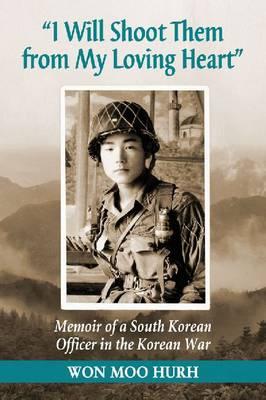 I Will Shoot Them from My Loving Heart: Memoir of a South Korean Officer in the Korean War (Paperback)