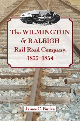 The Wilmington & Raleigh Rail Road Company, 1833-1854 (Paperback)