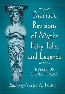 Dramatic Revisions of Myths, Fairy Tales and Legends: Essays on Recent Plays (Paperback)