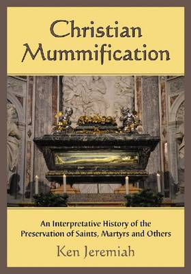 Christian Mummification: An Interpretative History of the Preservation of Saints, Martyrs and Others (Paperback)