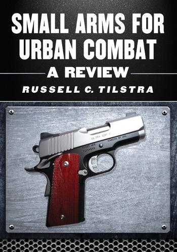 Small Arms for Urban Combat: A Review of Modern Handguns, Submachine Guns, Personal Defense Weapons, Carbines, Assault Rifles, Sniper Rifles, Anti-Materiel Rifles, Machine Guns, Combat Shotguns, Grenade Launchers and Other Weapons Systems (Paperback)