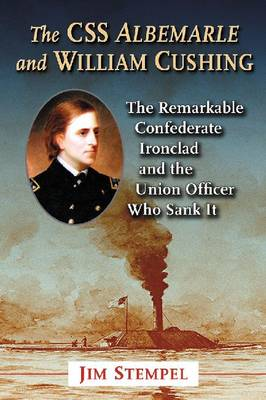 The C.S.S. Albemarle and William Cushing: The Remarkable Confederate Ironclad and the Union Officer Who Sank It (Paperback)