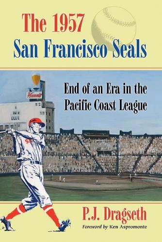 The 1957 San Francisco Seals: End of an Era in the Pacific Coast League (Paperback)
