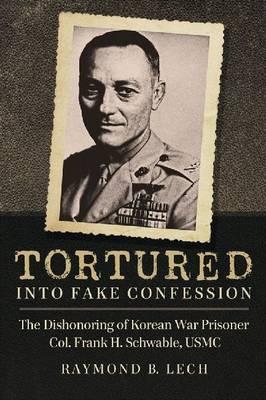 Tortured into Fake Confession: The Dishonoring of Korean War Prisoner Col. Frank H. Schwable, USMC (Paperback)