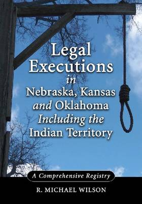 Legal Executions in Nebraska, Kansas and Oklahoma Including the Indian Territory: A Comprehensive History (Paperback)