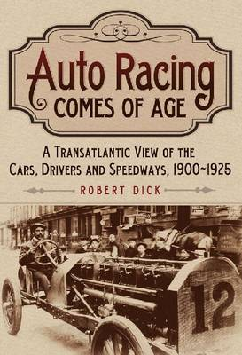 Auto Racing Comes of Age: A Transatlantic View of the Cars, Drivers and Speedways, 1900-1925 (Hardback)