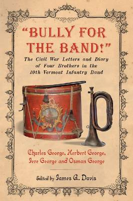 Bully for the Band!: The Civil War Letters and Diary of Four Brothers in the 10th Vermont Infantry Band (Paperback)