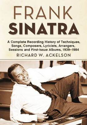 Frank Sinatra: A Complete Recording History of Techniques, Songs, Composers, Lyricists, Arrangers, Sessions and First-Issue Albums, 1939-1984 (Paperback)
