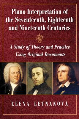 Piano Interpretation of the Seventeenth, Eighteenth and Nineteenth Centuries: A Study of Theory and Practice Using Original Documents (Paperback)