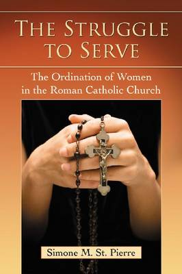 The Struggle to Serve: The Ordination of Women in the Roman Catholic Church (Paperback)