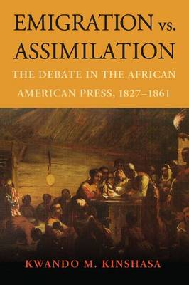 Emigration vs. Assimilation: The Debate in the African American Press, 1827-1861 (Paperback)