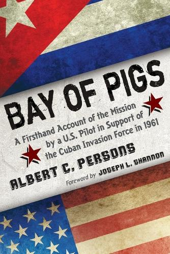 Bay of Pigs: A Firsthand Account of the Mission by a U.S. Pilot in Support of the Cuban Invasion Force in 1961 (Paperback)