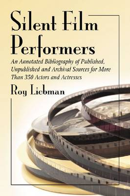 Silent Film Performers: An Annotated Bibliography of Published, Unpublished and Archival Sources for Over 350 Actors and Actresses (Paperback)