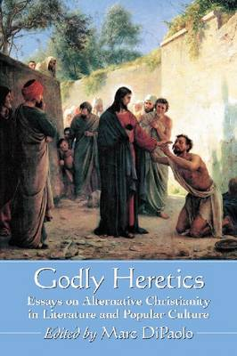 Godly Heretics: Essays on Alternative Christianity in Literature and Popular Culture (Paperback)