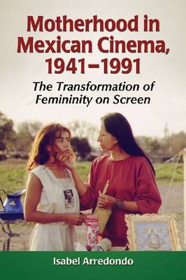 Motherhood in Mexican Cinema, 1941-1991: The Transformation of Femininity on Screen (Paperback)