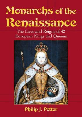 Monarchs of the Renaissance: The Lives and Reigns of 42 European Kings and Queens (Paperback)