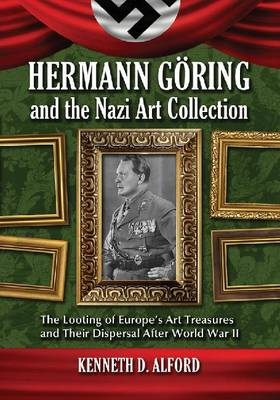 Hermann Goring and the Nazi Art Collection: The Looting of Europe's Art Treasures and Their Dispersal After World War II (Paperback)